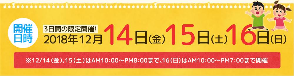 2018年12月14日(金)・12月15日(土)・12月16日(日) AM10:00~PM8:00(最終日PM7:00)