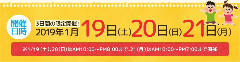 2019年1月19日(土)・1月20日(日)・1月21日(月) AM10:00~PM8:00(最終日PM7:00)